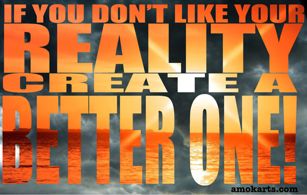 If you don't like your reality create a better one!